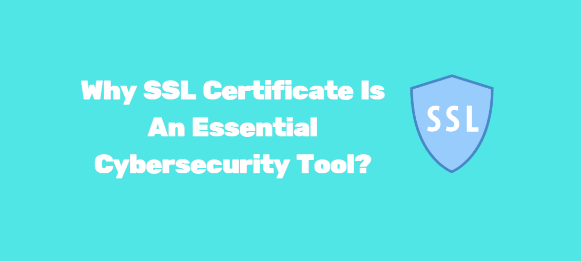 Why SSL Certificate Is An Essential Cybersecurity Tool?