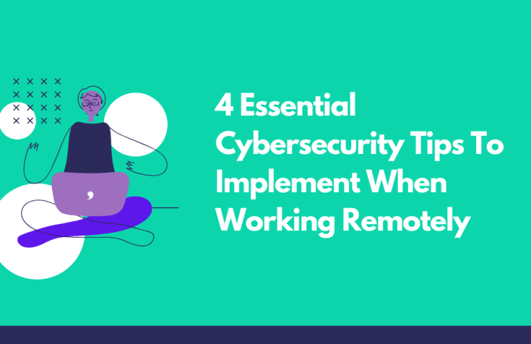 4 Essential Cybersecurity Tips To Implement When Working Remotely