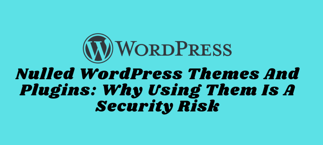 Nulled WordPress Themes And Plugins_ Why Using Them Is A Security Risk