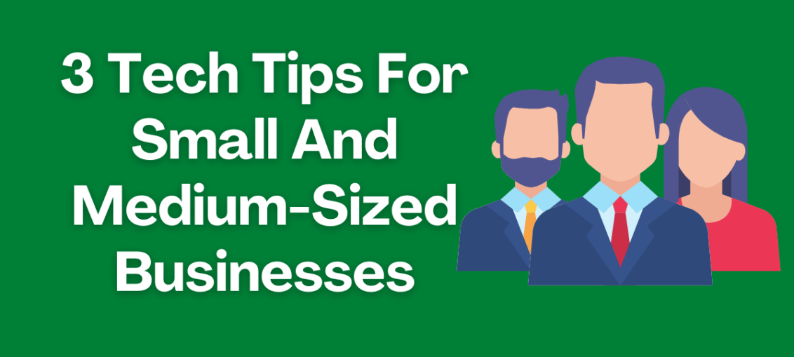 3 Tech Tips For Small And Medium-Sized Businesses