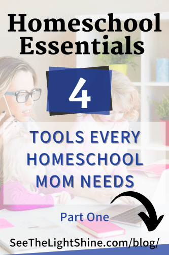 Mom and daughter in background with text overlay. Homeschool Essentials: Four Tools Every Homeschool Mom Needs Part One. See the Light Shine