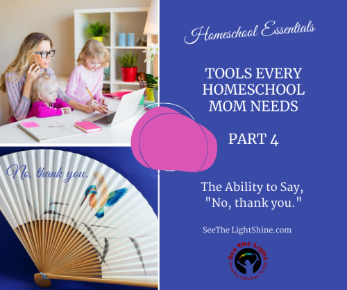 "Blue background with images of mom and daughter using a laptop and a Chinese folding fan. Text overlay: Homeschool Essentials: Four Tools Every Homeschool Mom Needs – Part Four. The Ability to Say, ""No, Thank You."" See the Light Shine"