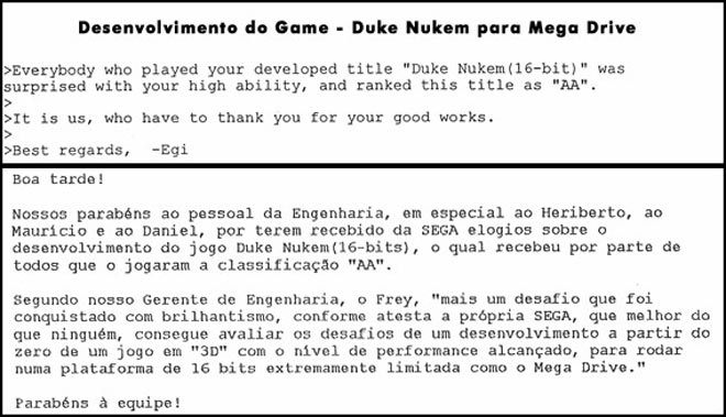 """Congratulation to the people from the engineering department, in Special Heriberto, Mauricio and Daniel, for having received compliments from Sega about the development of the Game Duke Nuken (16-bits), which received for everyone who played the classification """"AA"""". According with our engineer manager, Frey, """"One more challange was achieved with brilliance, as shown by Sega, that knows more than anybody, how to evaluate the challenges of develping a game from scratch in 3D with the level of performance acchieved running on a platform 16-bits extremelly limited as Sega Genesis. Congrautlations for the Team."""