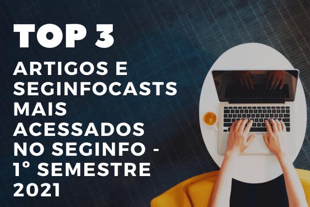 """Aproveitamos a ideia do nosso post """"Top 10 posts mais acessados no SegInfo – 1º semestre de 2021"""", publicado na sexta-feira (13 de agosto), para montarmos um compilado dos Top 3 Artigos e SegInfocasts mais acessados no primeiro semestre do ano de 2021."""