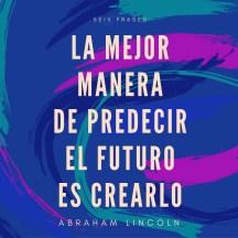 abraham-lincoln-la-mejor-manera-de-predecir-el-futuro-es-crearlo-seis-frases