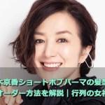 鈴木京香ショートボブパーマの髪型!オーダー方法を解説|行列の女神