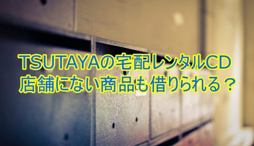 tsutayaの宅配レンタルcdは店舗にない商品も借りられる?