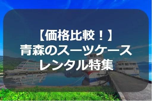 【価格比較!】 青森のスーツケース レンタル特集