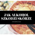 PRZESTAŃ TYLE PIĆ ALKOHOLU – jak alkohol wpływa na skórę