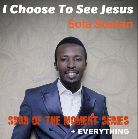 Sola Soetan, I Choose to see Jesus, Everything