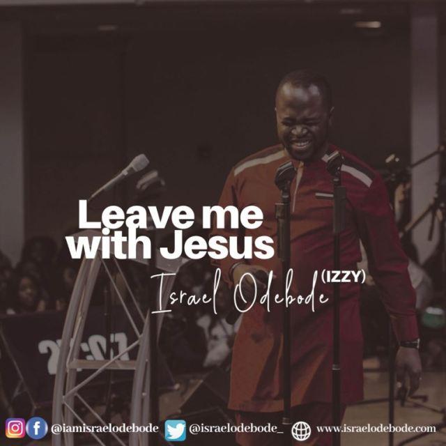 Israel Odebode (Izzy) | Leave Me With Jesus