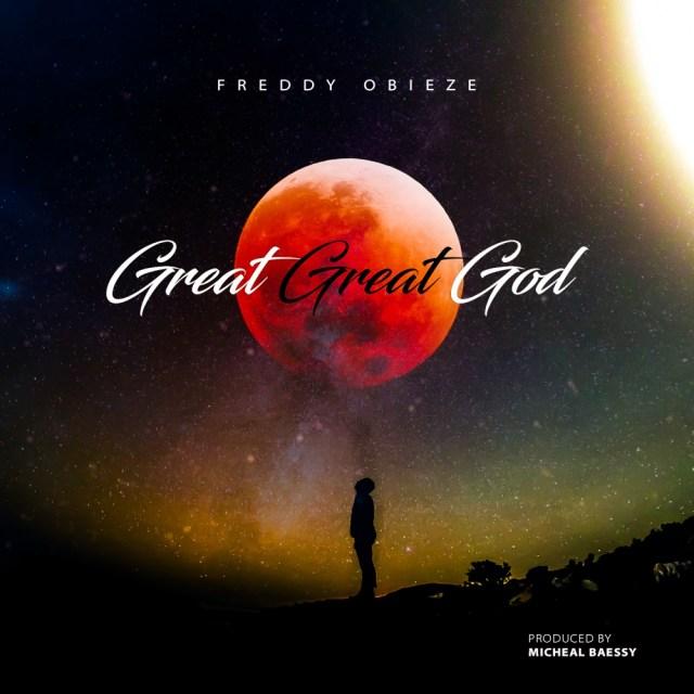 New Music By Gospel Artiste Freddy Obieze GREAT GREAT GOD
