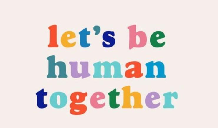 Let us be human together