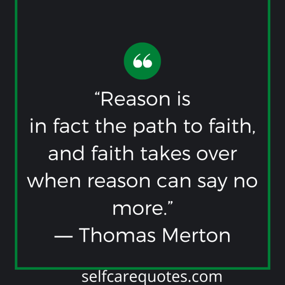 Reason is in fact the path to faith, and faith takes over when reason can say no more. -Thomas Merton