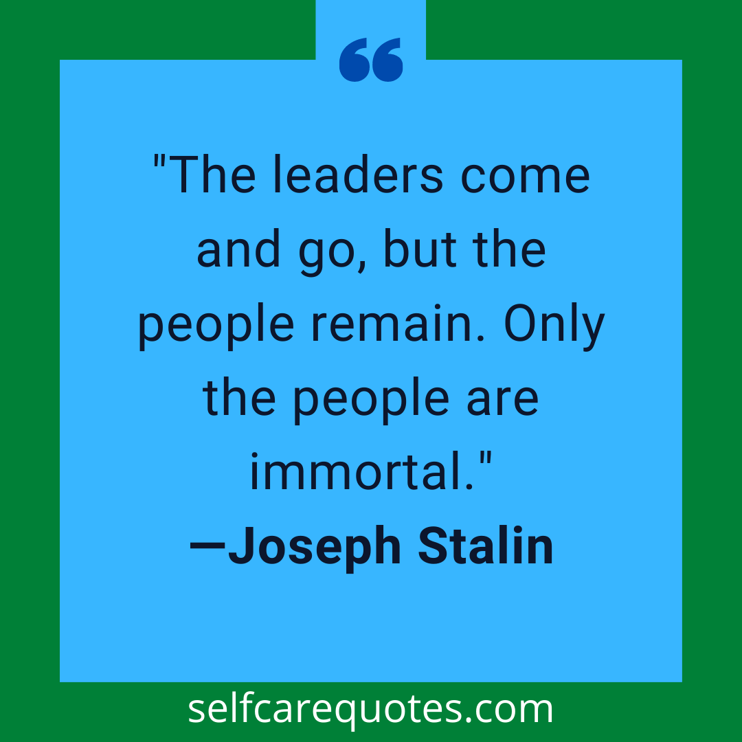 The leaders come and go, but the people remain. Only the people are immortal.-Joseph Stalin