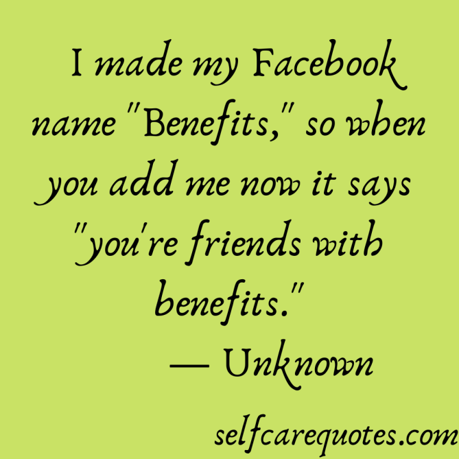 I made my Facebook name Benefits, so when you add me now it says you are friends with benefits.