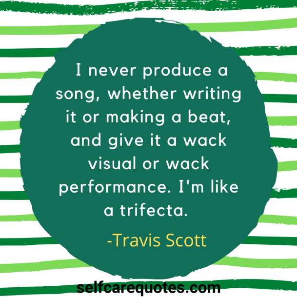 I never produce a song whether writing it or making a beat, and give it a wack visual or wack performance. Im like a trifecta. -Travis Scott