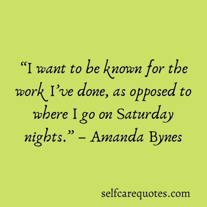I want to be known for the work I've done, as opposed to where I go on Saturday nights.-Amanda Bynes