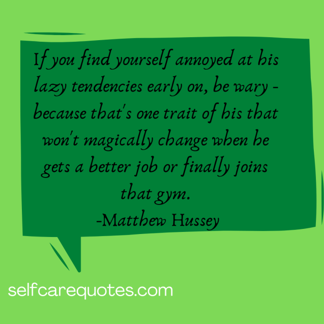 If you find yourself annoyed at his lazy tendencies early on, be wary - because that's one trait of his that won't magically change when he gets a better job or finally joins that gym. -Matthew Hussey