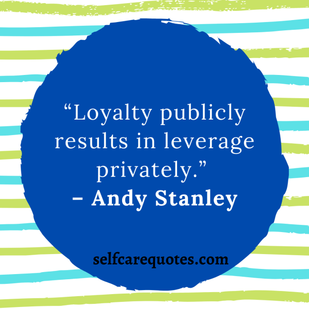 """Loyalty publicly results in leverage privately."""" – Andy Stanley"""