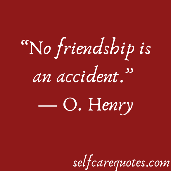 No friendship is an accident. -O. Henry
