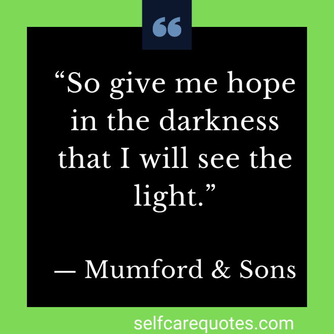 """""""So give me hope in the darkness that I will see the light."""" ― Mumford & Sons"""