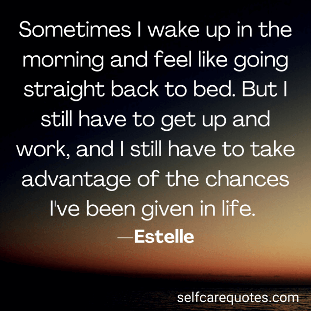 Sometimes I wake up in the morning and feel like going straight back to bed. But I still have to get up and work, and I still have to take advantage of the changes I've been given in life. —Estelle