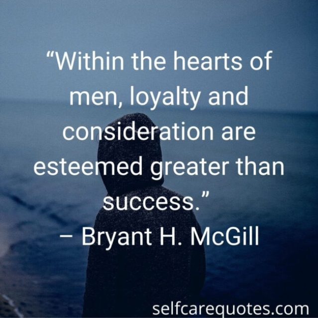 """Within the hearts of men, loyalty and consideration are esteemed greater than success."""" – Bryant H. McGill"""
