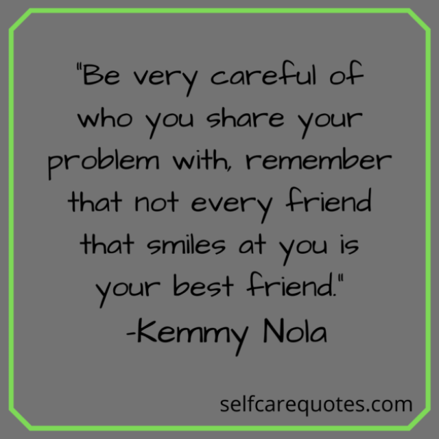 """""""Be very careful of who you share your problem with, remember that not every friend that smiles at you is your best friend."""" -Kemmy Nola"""