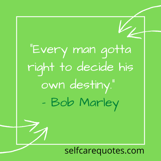 """Every man gotta right to decide his own destiny."""" – Bob Marley"""