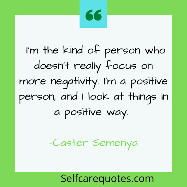I am the kind of person who doesnt really focus on more negativity. Im a positive person, and I look at things in a positive way. -Caster Semenya