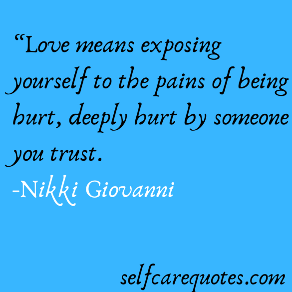 Love means exposing yourself to the pains of being hurt, deeply hurt by someone you trust. -Nikki Giovanni