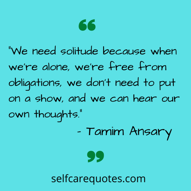 """We need solitude because when we're alone, we're free from obligations, we don't need to put on a show, and we can hear our own thoughts."" – Tamim Ansary"