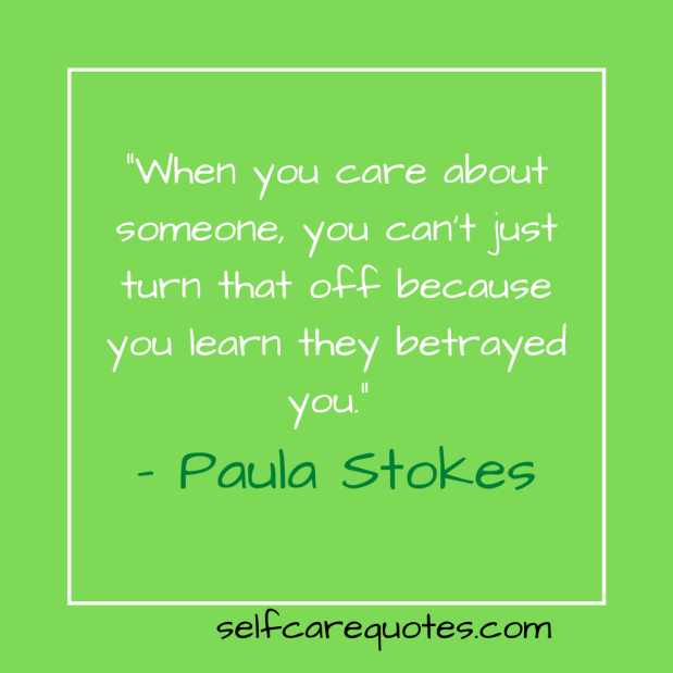 """""""When you care about someone, you can't just turn that off because you learn they betrayed you."""" – Paula Stokes"""