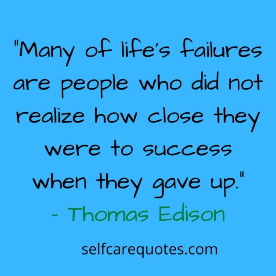 Many of life's failures are people who did not realize how close they were to success when they gave up.- Thomas Edison