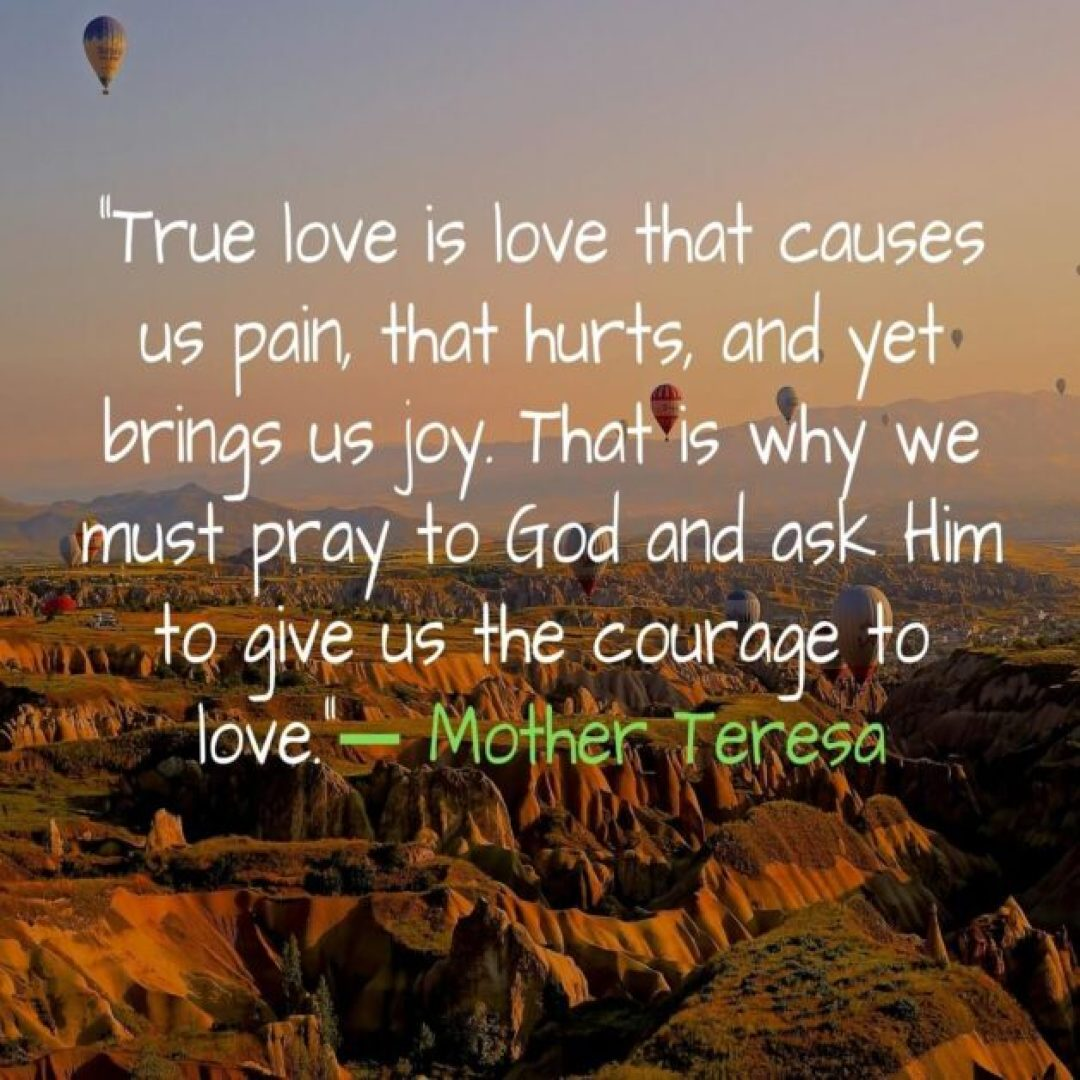 True love is love that causes us pain that hurts and yet brings us joy. That is why we must pray to God and ask Him to give us the courage to love. -Mother Teresa