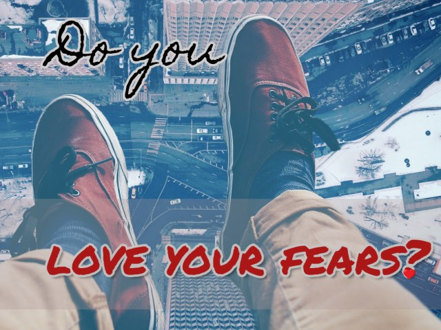 Do you love your fears?
