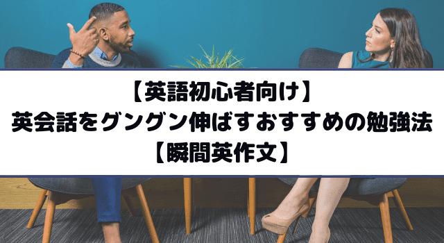 【英語初心者向け】英会話をグングン伸ばすおすすめの勉強法【瞬間英作文】