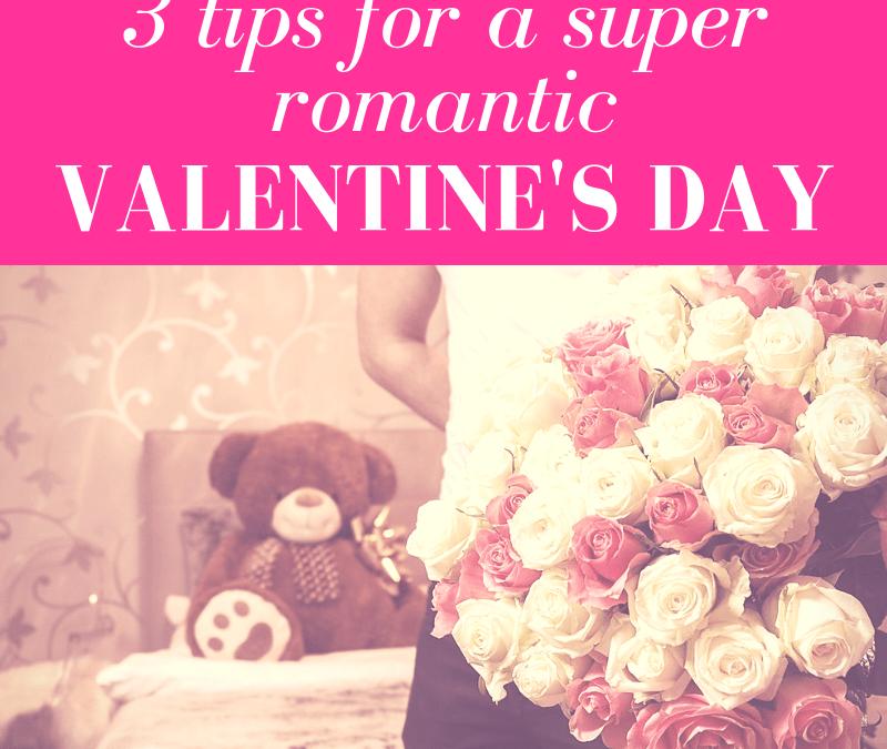 3 Tips for a Super Romantic Valentine's Day