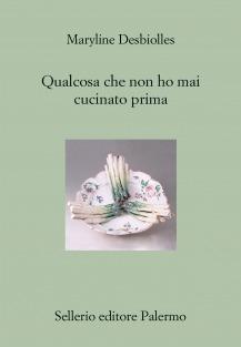 Risultati immagini per QUALCOSA CHE NON HO MAI MAI CUCINATO PRIMA Sellerio editore, Palermo, 2013