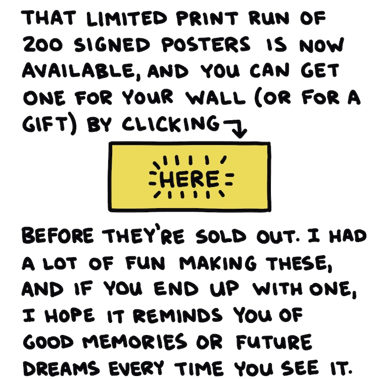 Handwritten text: That limited print run of 200 signed posters is now available, and you can get one for your wall, (or for a gift) by clicking here before they're all gone. I had a lot of fun making these, and if you end up with one, I hope it reminds you of good memories or future dreams every time you see it.