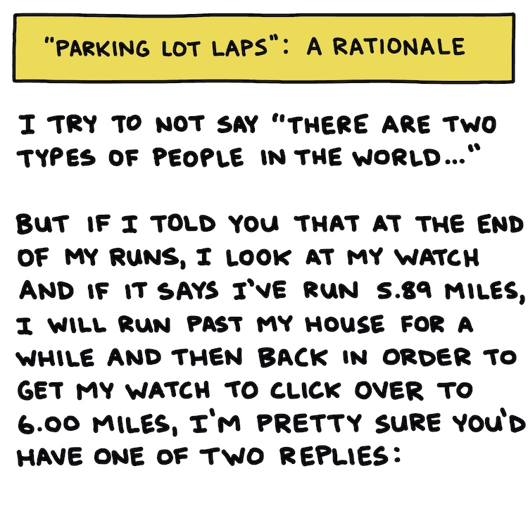 """hand-drawn text: I try to not say """"there are two types of people in the world,"""" but if I told you that at the end of my runs, I will look at my watch and if I've run 5.89 miles, I will run past my house for a while and then back in order to get my watch to click over to 6.00 miles, I'm pretty sure you'd have one of two answers:"""