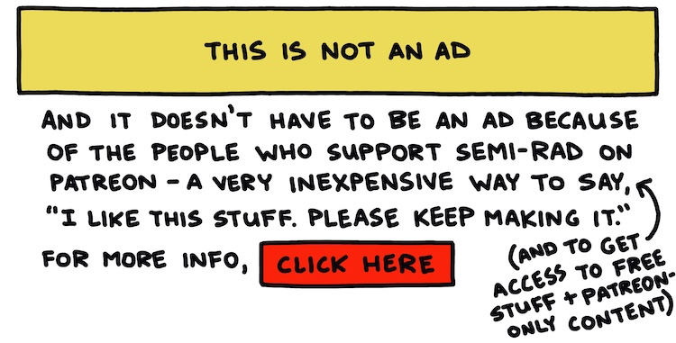 """handwritten text: this is not an ad, and it doesn't have to be an ad because of the people who support Semi-Rad on Patreon—a very inexpensive way to say """"I like this stuff. Please keep making it"""" (and to get access to free stuff + Patreon-only content). For more info, click here."""