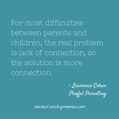 For most difficulties between parents and children, the real problem is lack of connection, so the solution is more connection.