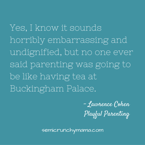 Yes, I know it sounds horribly embarrassing and undignified, but no one ever said parenting was going to be like having tea at Buckingham Palace.