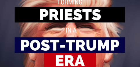 Forming Priests in a Post-Trump Era – Part 2