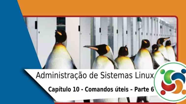 10-administracao-de-sistemas-linux-comandos-uteis-parte-6