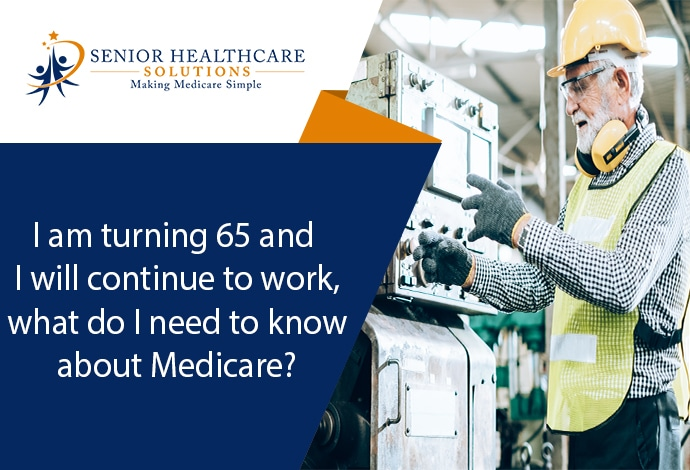 I-am-turning-65-and-I-will-continue-to-work-what-do-I-need-to-know-about-Medicare