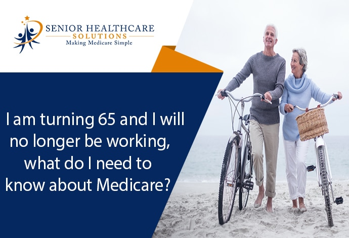 I-am-turning-65-and-I-will-no-longer-be-working-what-do-I-need-to-know-about-Medicare