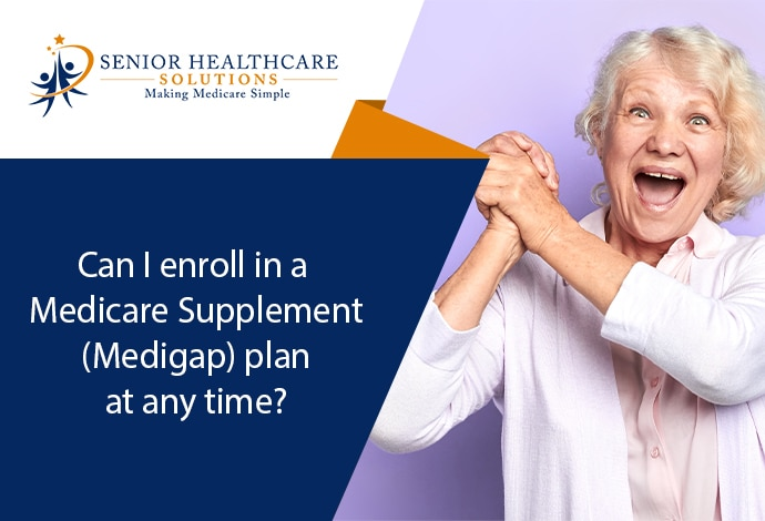 Can-I-enroll-in-a-Medicare-Supplement-Medigap-plan-at-any-time